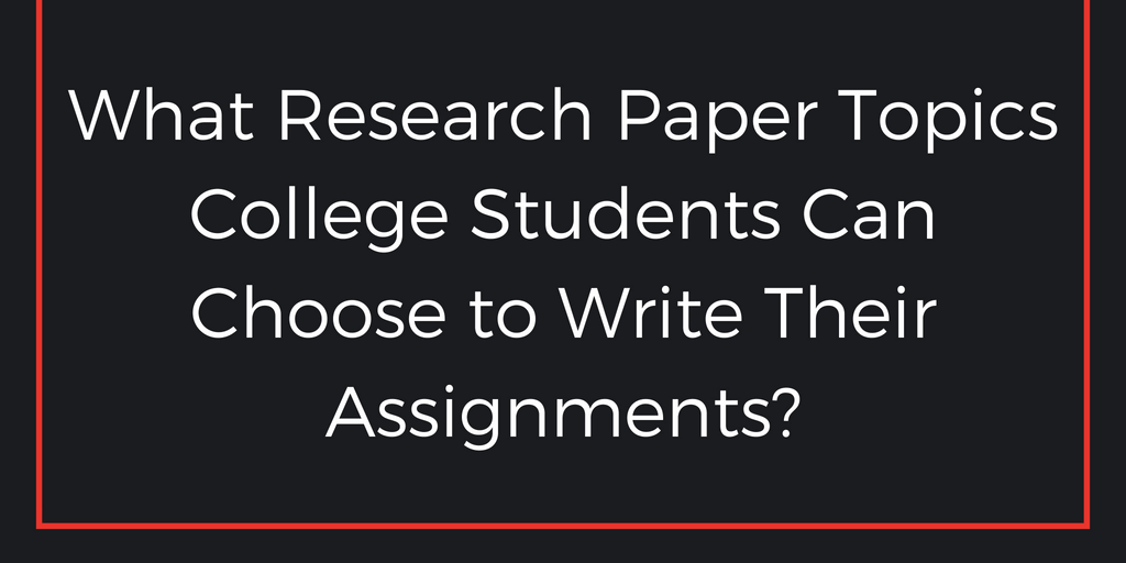 What Research Paper Topics College Students Can Choose to Write Their Assignments?