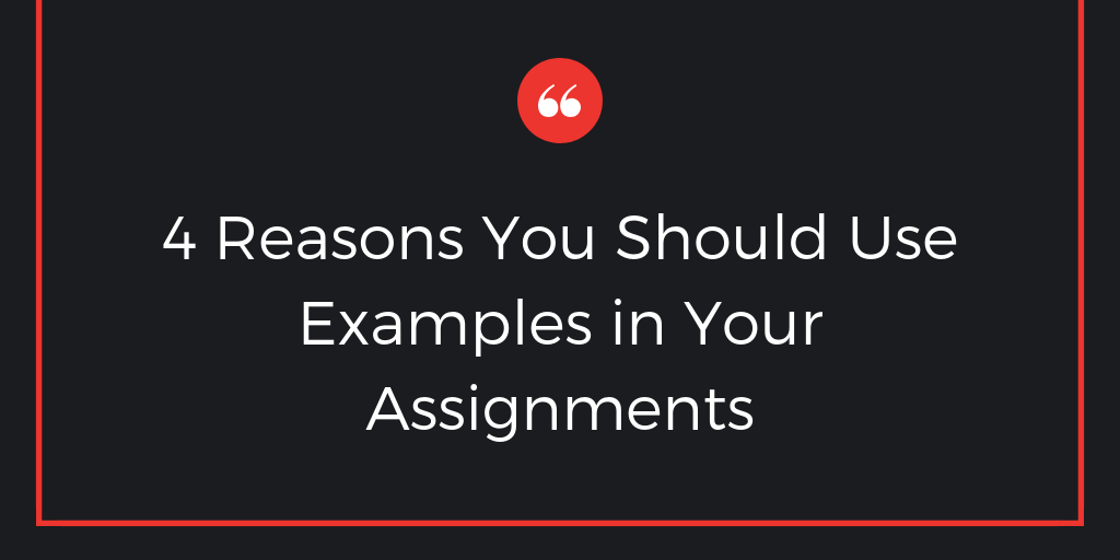 4 Reasons You Should Use Examples in Your Assignments