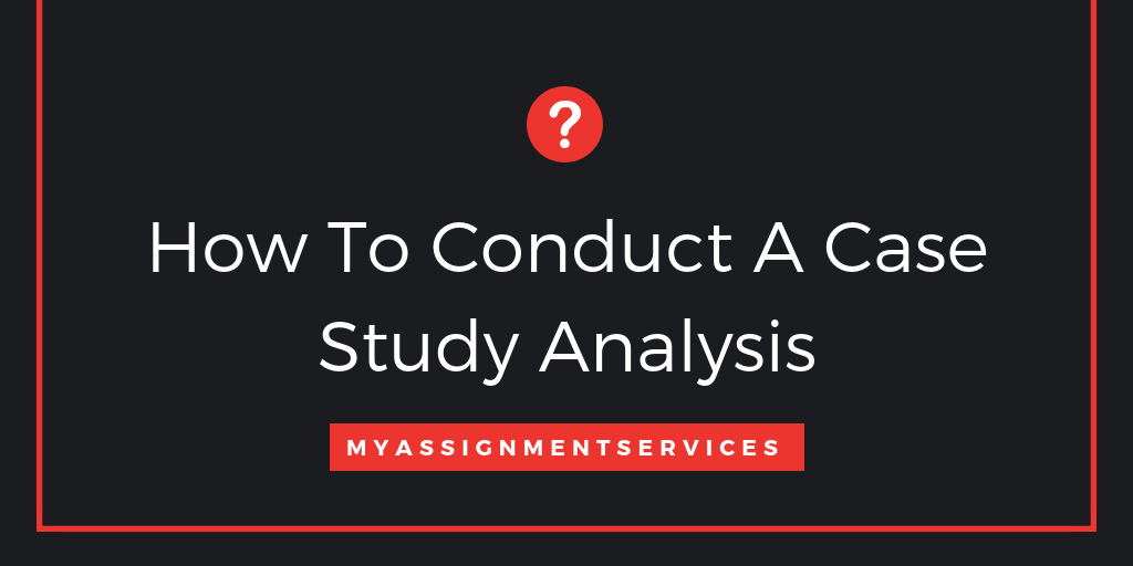 Steps On How To Conduct A Case Study Analysis