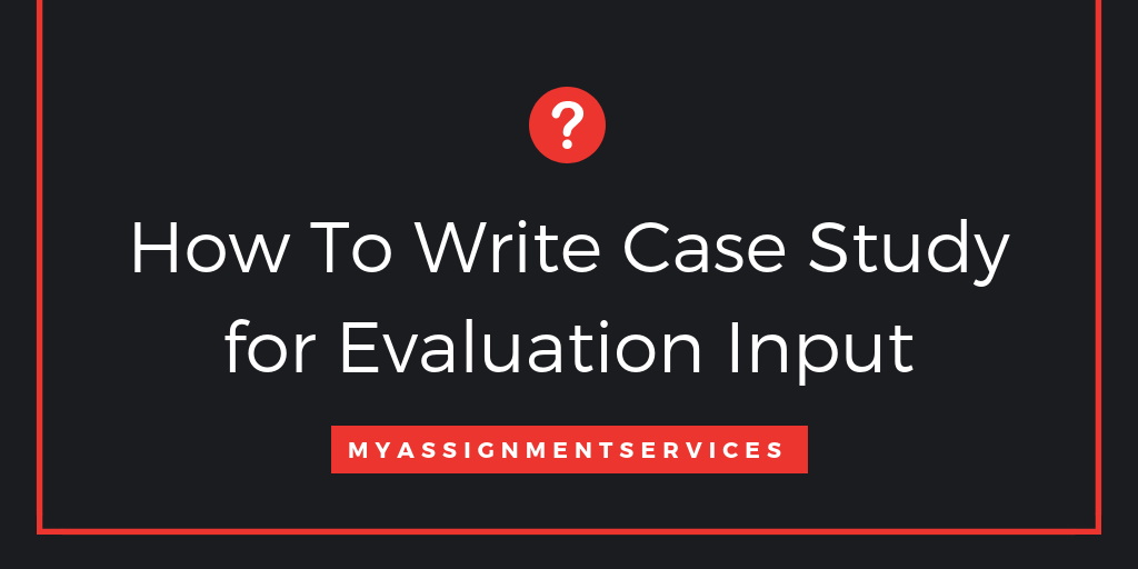 How To Write Case Study for Evaluation Input