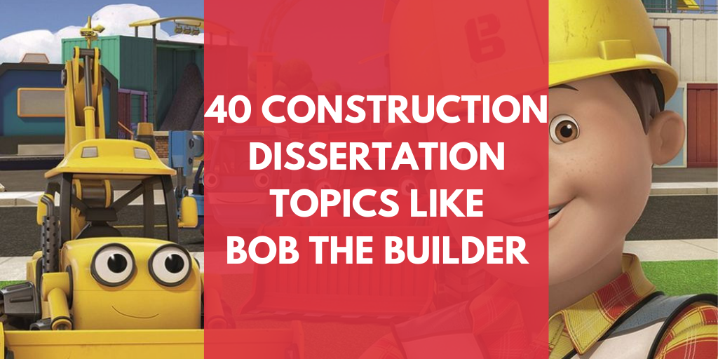 40 Construction Dissertation Topics like Bob The Builder