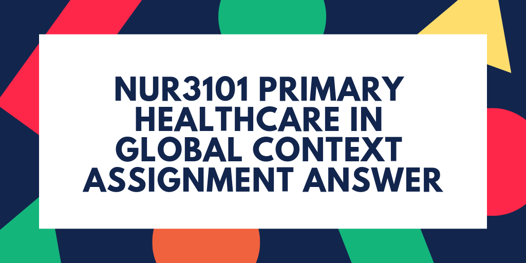 NUR3101 Primary Healthcare In Global Context Assignment Answer
