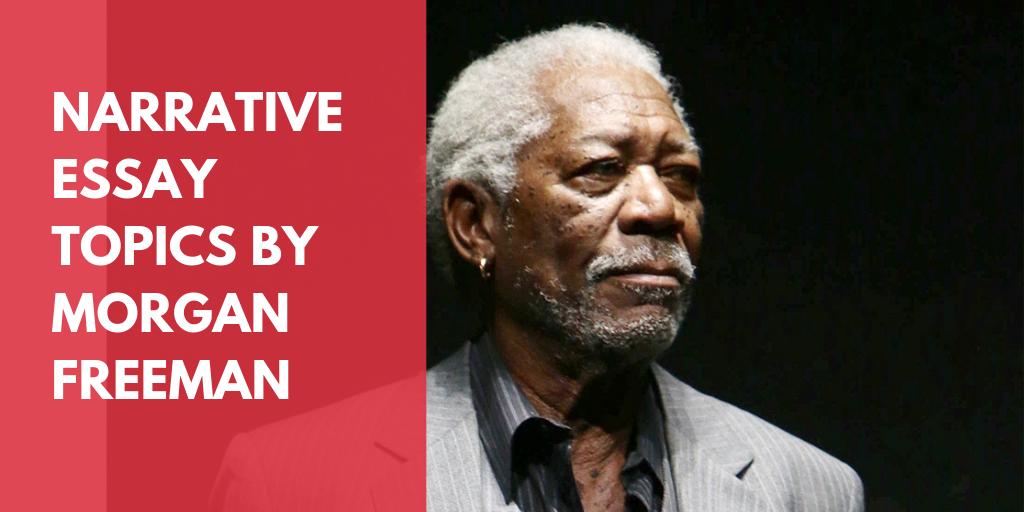 Narrative Essay TopicsBy Morgan Freeman