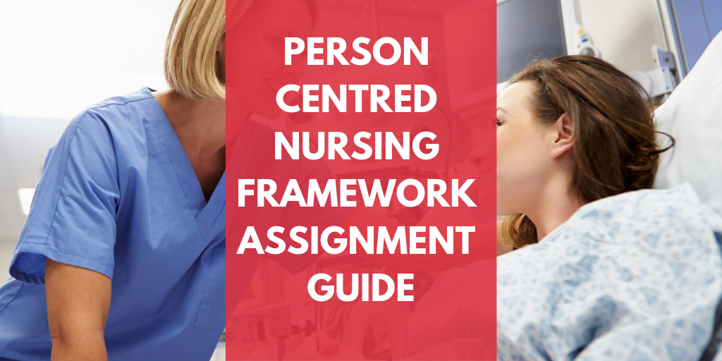 Person Centred Nursing Framework Assignment Guide