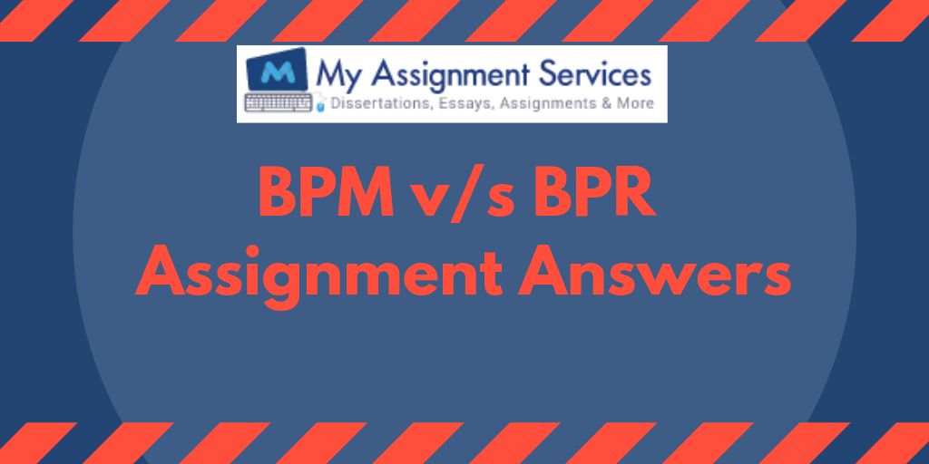 All You Need To Know To Write BPM v/s BPR Assignment Answers