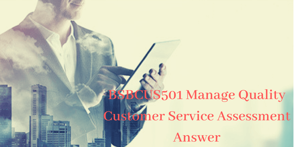 BSBCUS501 Manage Quality Customer Service Assessment Answer